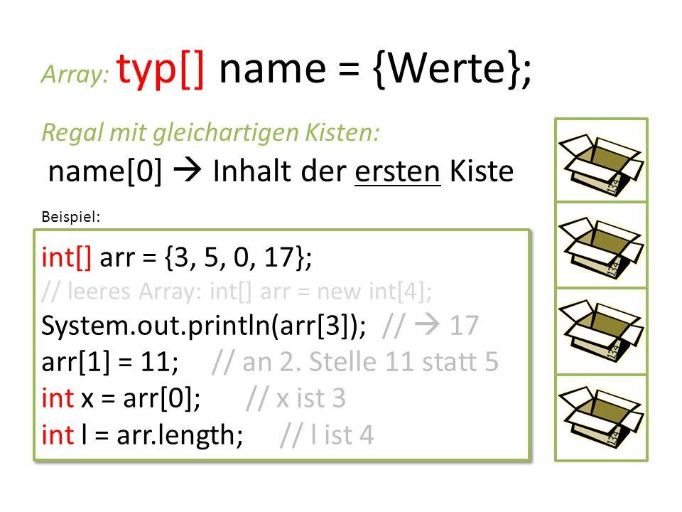 Array: typ[] name = {Werte}; Regal mit gleichartigen Kisten: name[0]  Inhalt der ersten Kiste